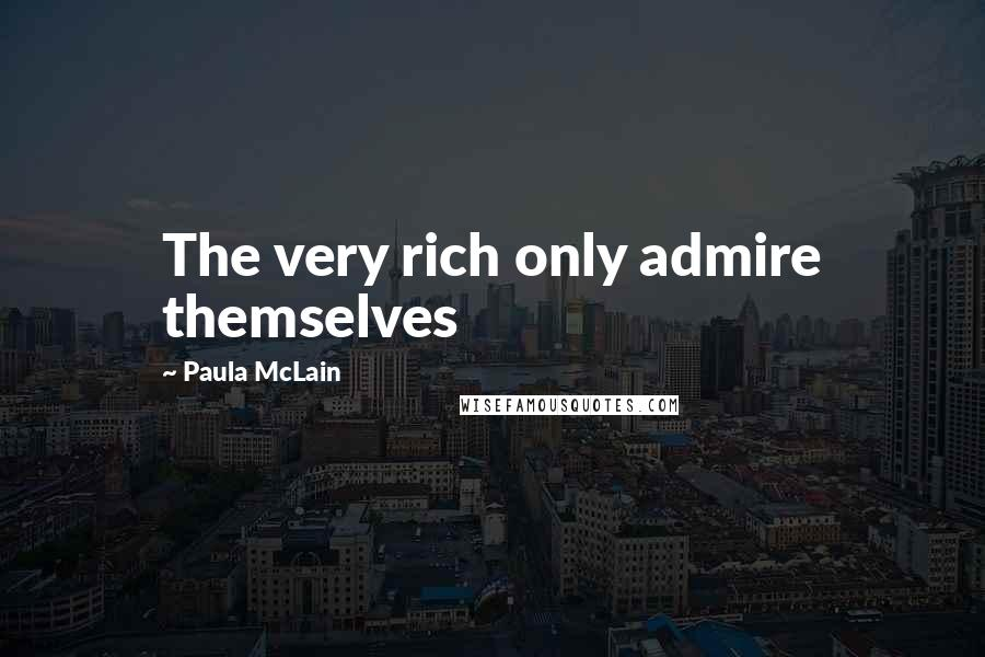 Paula McLain quotes: The very rich only admire themselves