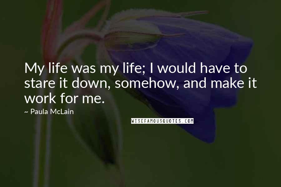 Paula McLain quotes: My life was my life; I would have to stare it down, somehow, and make it work for me.