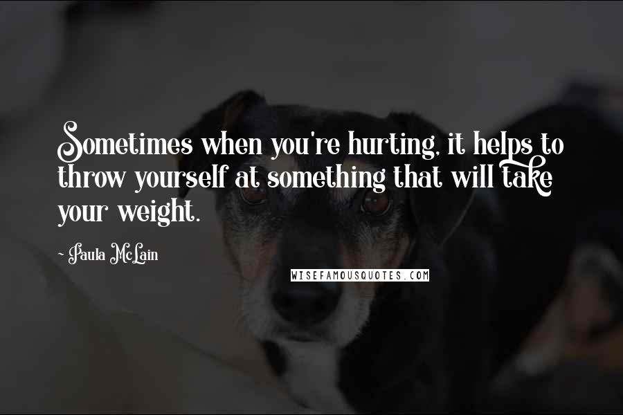 Paula McLain quotes: Sometimes when you're hurting, it helps to throw yourself at something that will take your weight.