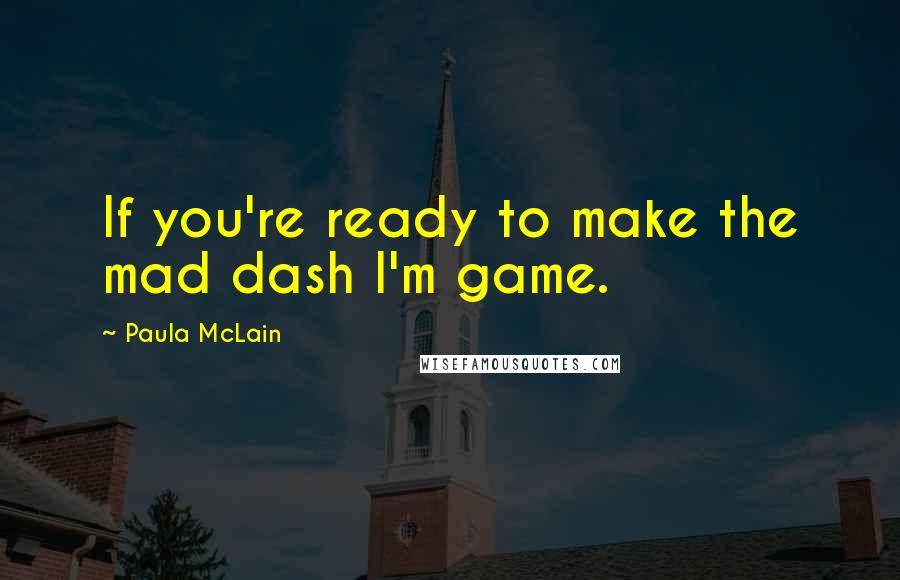 Paula McLain quotes: If you're ready to make the mad dash I'm game.