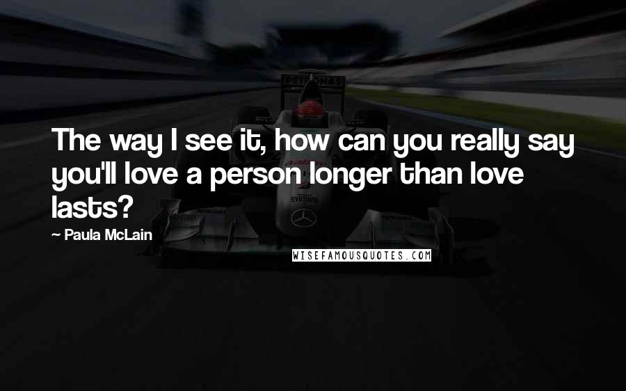 Paula McLain quotes: The way I see it, how can you really say you'll love a person longer than love lasts?
