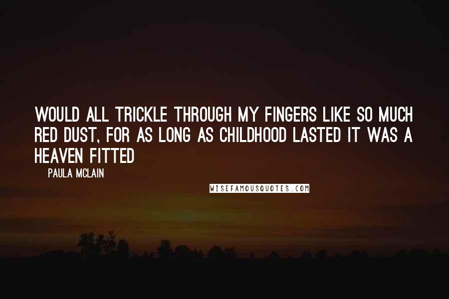 Paula McLain quotes: would all trickle through my fingers like so much red dust, for as long as childhood lasted it was a heaven fitted