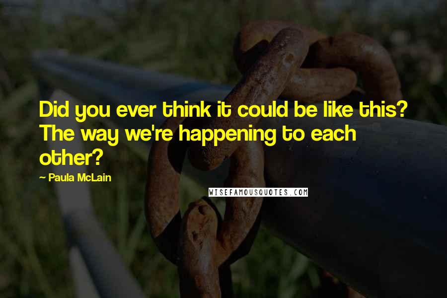 Paula McLain quotes: Did you ever think it could be like this? The way we're happening to each other?