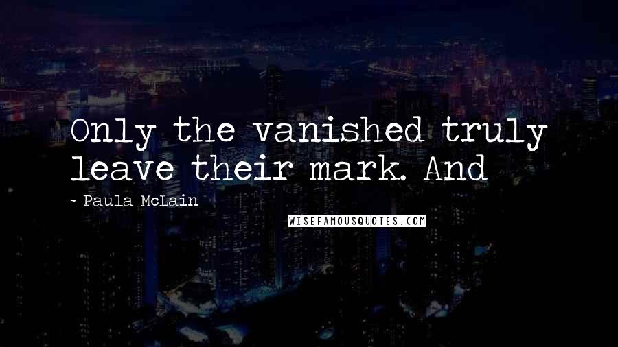 Paula McLain quotes: Only the vanished truly leave their mark. And