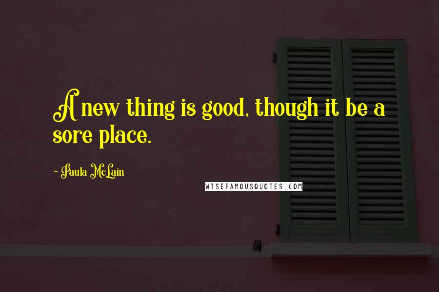 Paula McLain quotes: A new thing is good, though it be a sore place.