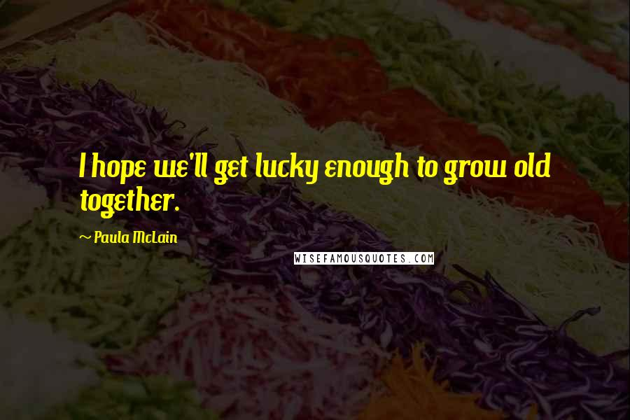 Paula McLain quotes: I hope we'll get lucky enough to grow old together.