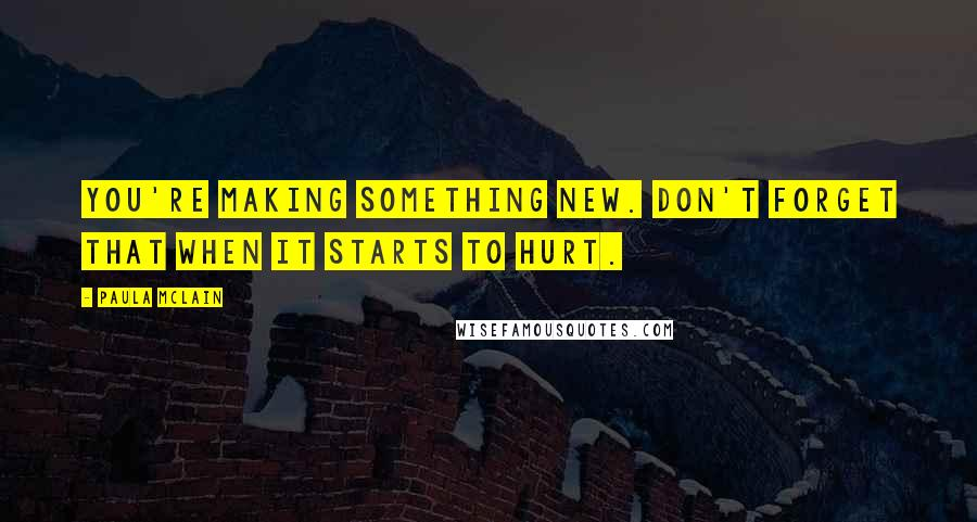 Paula McLain quotes: You're making something new. Don't forget that when it starts to hurt.