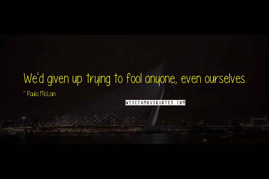 Paula McLain quotes: We'd given up trying to fool anyone, even ourselves.