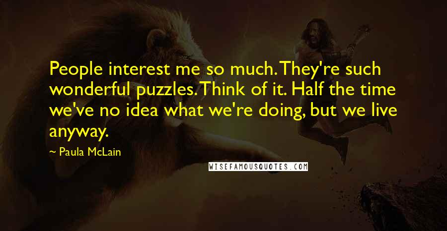 Paula McLain quotes: People interest me so much. They're such wonderful puzzles. Think of it. Half the time we've no idea what we're doing, but we live anyway.