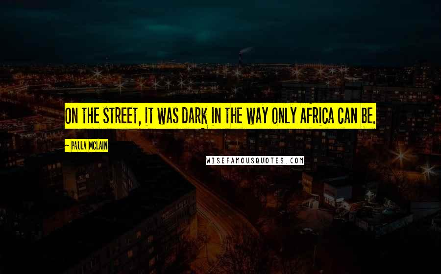 Paula McLain quotes: On the street, it was dark in the way only Africa can be.