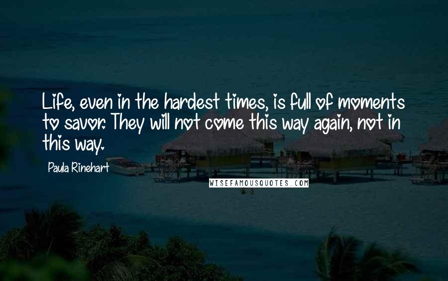 Paula Rinehart quotes: Life, even in the hardest times, is full of moments to savor. They will not come this way again, not in this way.