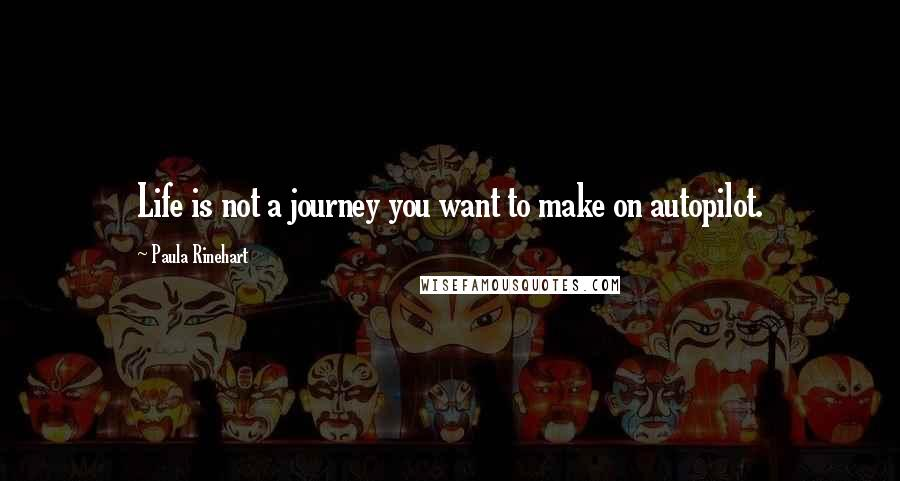 Paula Rinehart quotes: Life is not a journey you want to make on autopilot.