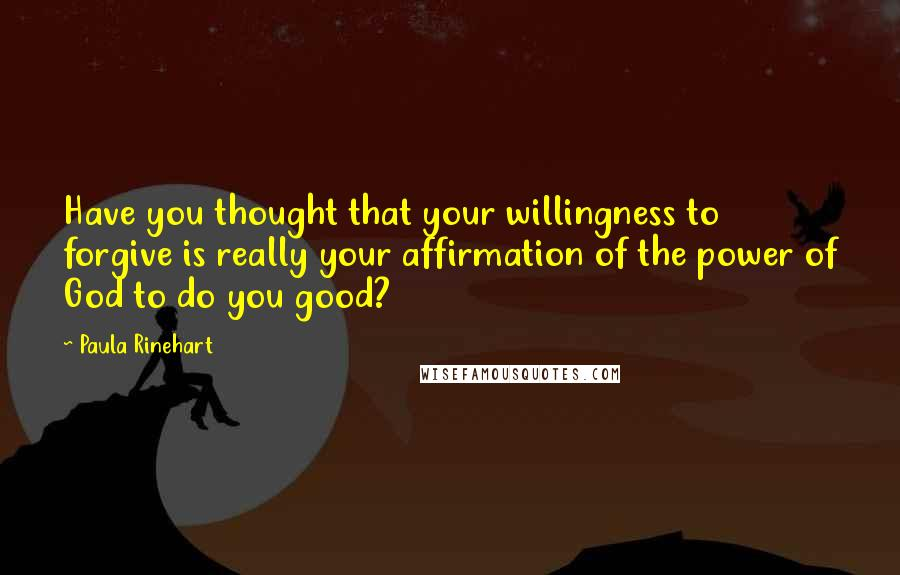 Paula Rinehart quotes: Have you thought that your willingness to forgive is really your affirmation of the power of God to do you good?