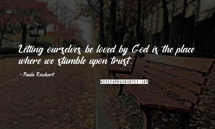 Paula Rinehart quotes: Letting ourselves be loved by God is the place where we stumble upon trust.