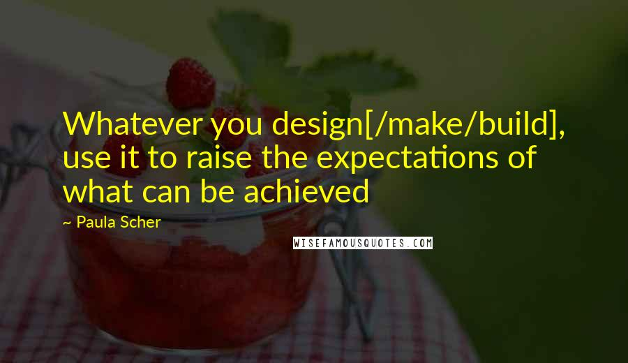 Paula Scher quotes: Whatever you design[/make/build], use it to raise the expectations of what can be achieved