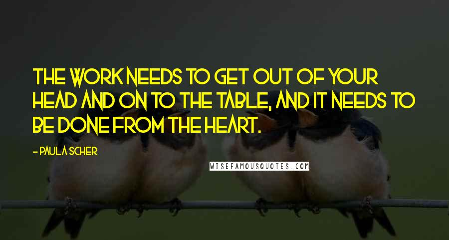Paula Scher quotes: The work needs to get out of your head and on to the table, and it needs to be done from the heart.