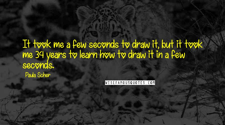 Paula Scher quotes: It took me a few seconds to draw it, but it took me 34 years to learn how to draw it in a few seconds.