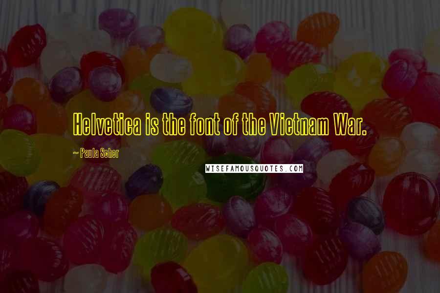 Paula Scher quotes: Helvetica is the font of the Vietnam War.