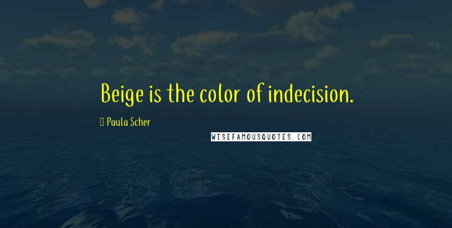 Paula Scher quotes: Beige is the color of indecision.