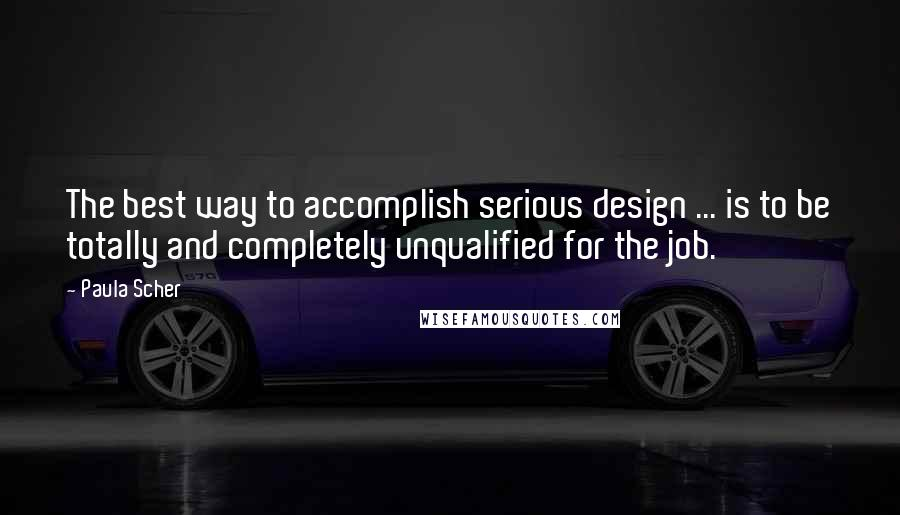 Paula Scher quotes: The best way to accomplish serious design ... is to be totally and completely unqualified for the job.