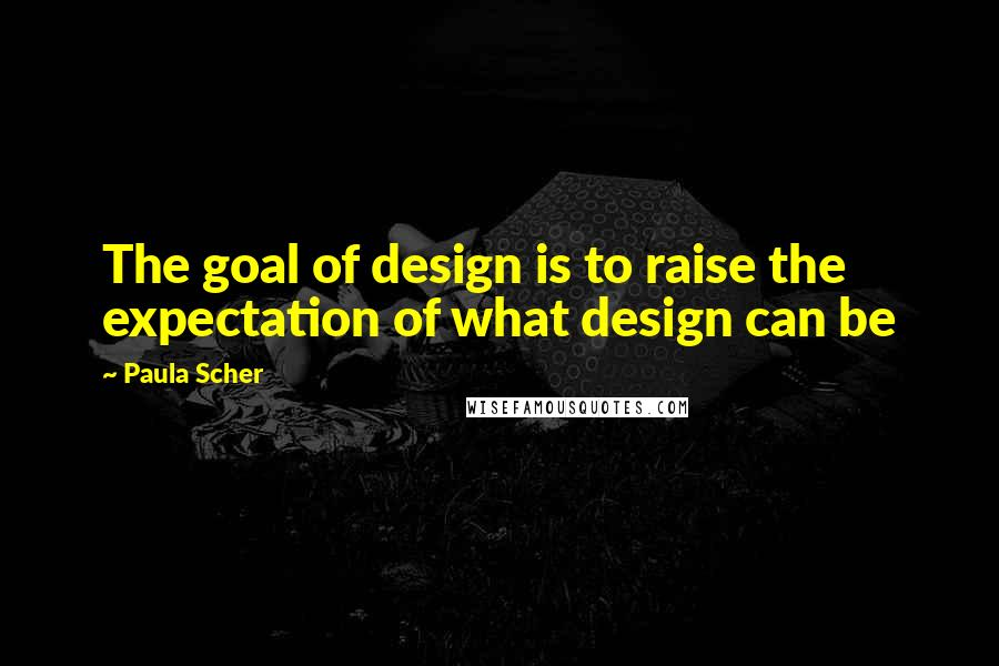Paula Scher quotes: The goal of design is to raise the expectation of what design can be