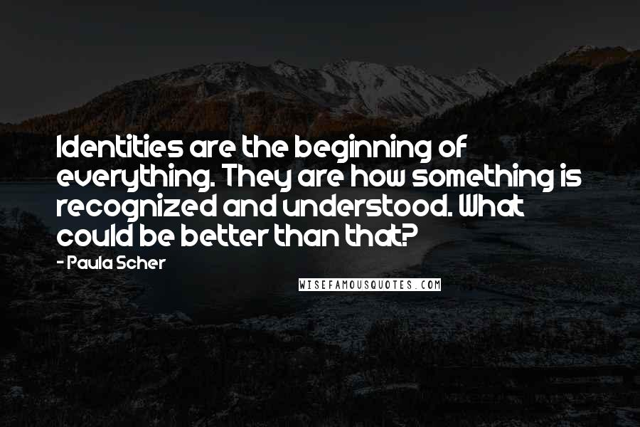 Paula Scher quotes: Identities are the beginning of everything. They are how something is recognized and understood. What could be better than that?