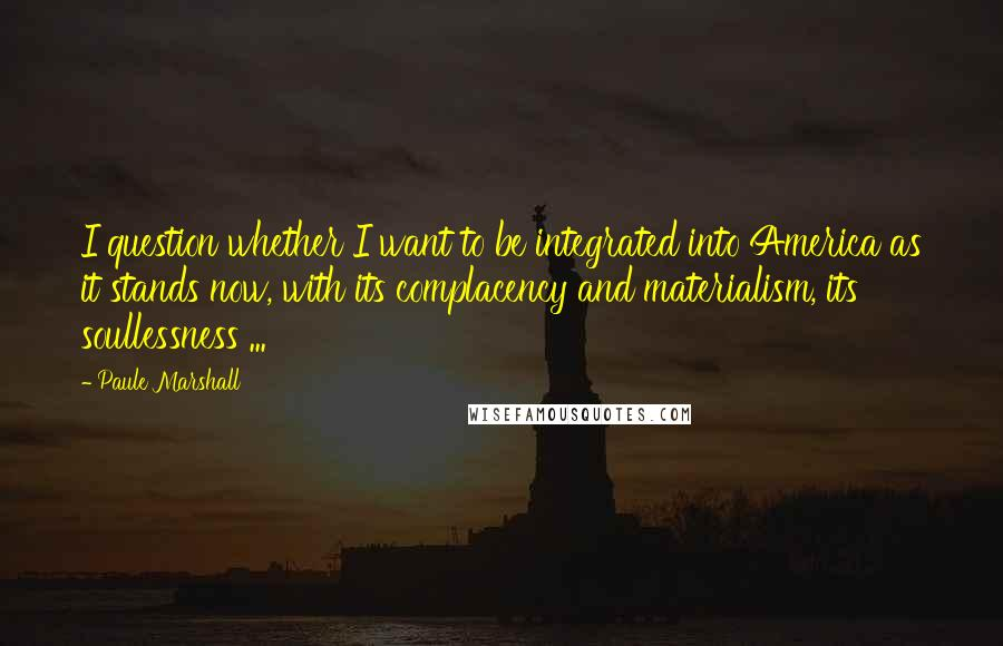 Paule Marshall quotes: I question whether I want to be integrated into America as it stands now, with its complacency and materialism, its soullessness ...