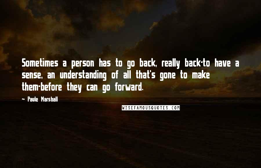 Paule Marshall quotes: Sometimes a person has to go back, really back-to have a sense, an understanding of all that's gone to make them-before they can go forward.
