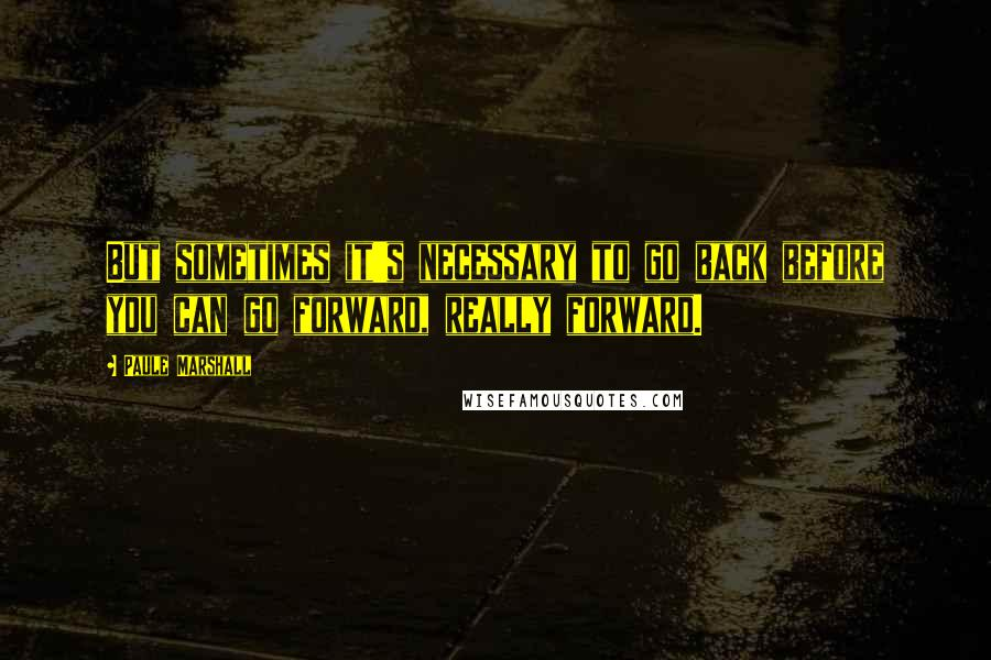 Paule Marshall quotes: But sometimes it's necessary to go back before you can go forward, really forward.