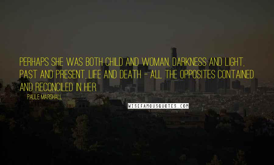 Paule Marshall quotes: Perhaps she was both child and woman, darkness and light, past and present, life and death - all the opposites contained and reconciled in her.