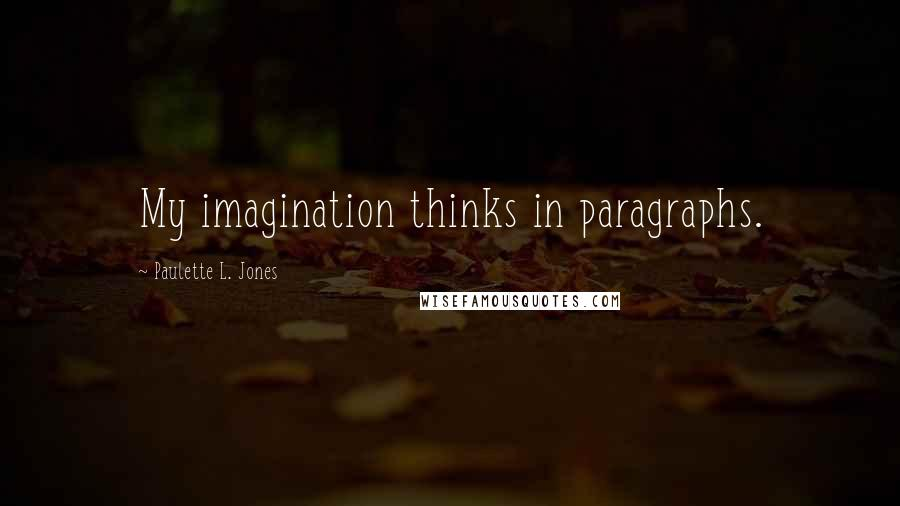 Paulette L. Jones quotes: My imagination thinks in paragraphs.