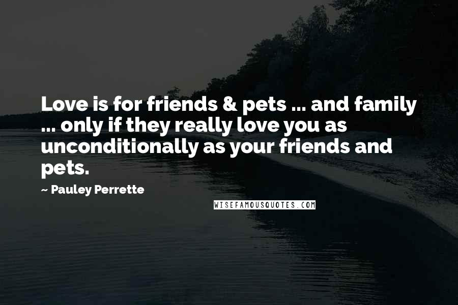Pauley Perrette quotes: Love is for friends & pets ... and family ... only if they really love you as unconditionally as your friends and pets.