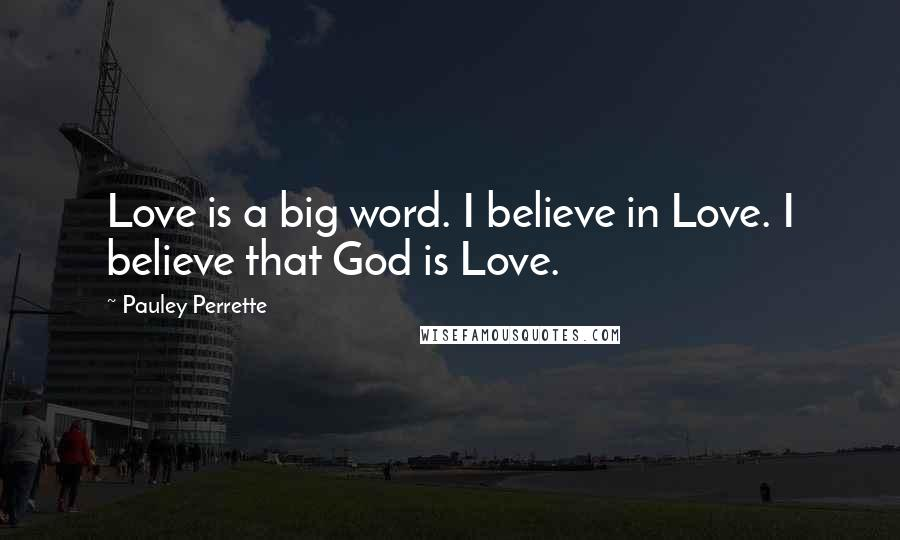 Pauley Perrette quotes: Love is a big word. I believe in Love. I believe that God is Love.