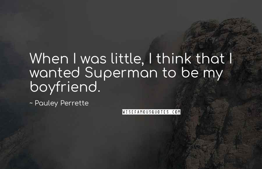 Pauley Perrette quotes: When I was little, I think that I wanted Superman to be my boyfriend.