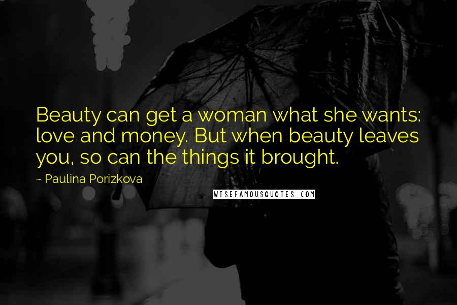 Paulina Porizkova quotes: Beauty can get a woman what she wants: love and money. But when beauty leaves you, so can the things it brought.