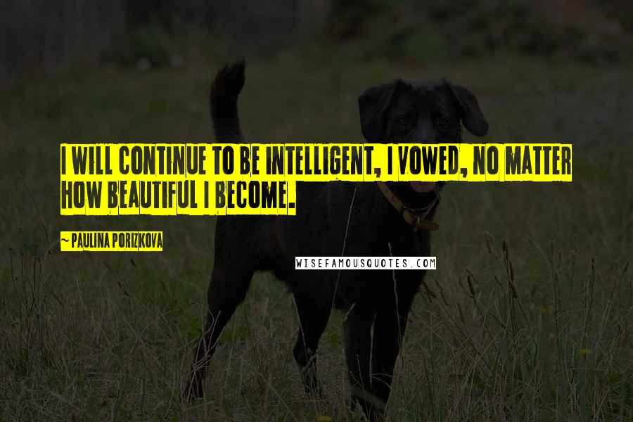 Paulina Porizkova quotes: I will continue to be intelligent, I vowed, no matter how beautiful I become.