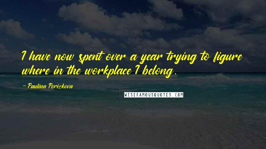 Paulina Porizkova quotes: I have now spent over a year trying to figure where in the workplace I belong.