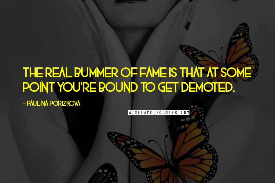 Paulina Porizkova quotes: The real bummer of fame is that at some point you're bound to get demoted.
