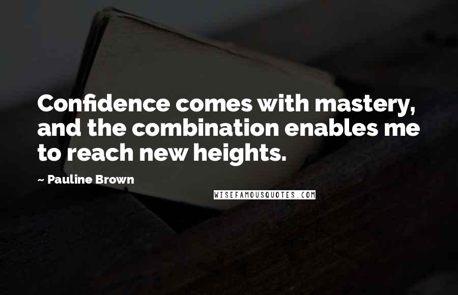 Pauline Brown quotes: Confidence comes with mastery, and the combination enables me to reach new heights.