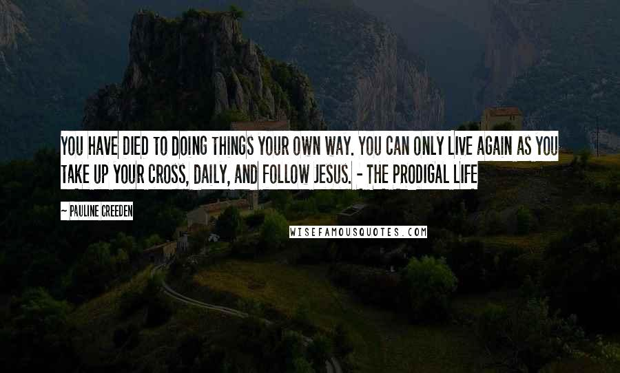 Pauline Creeden quotes: You have DIED to doing things your own way. You can only LIVE again as you take up your cross, daily, and follow Jesus. - THE PRODIGAL LIFE