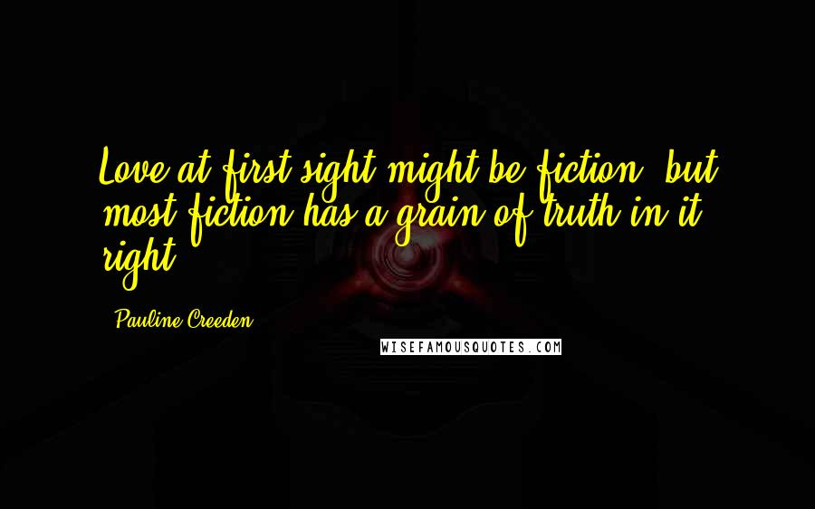 Pauline Creeden quotes: Love at first sight might be fiction, but most fiction has a grain of truth in it, right?