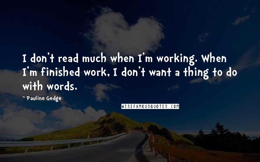 Pauline Gedge quotes: I don't read much when I'm working. When I'm finished work, I don't want a thing to do with words.