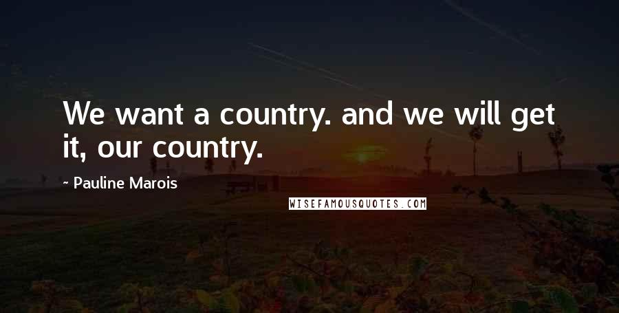 Pauline Marois quotes: We want a country. and we will get it, our country.