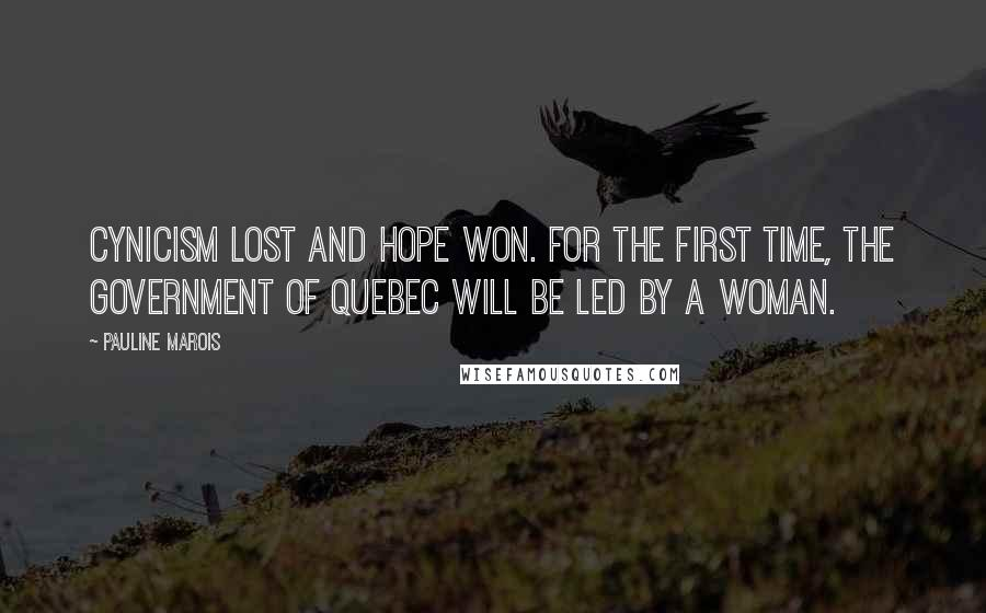 Pauline Marois quotes: Cynicism lost and hope won. For the first time, the government of Quebec will be led by a woman.