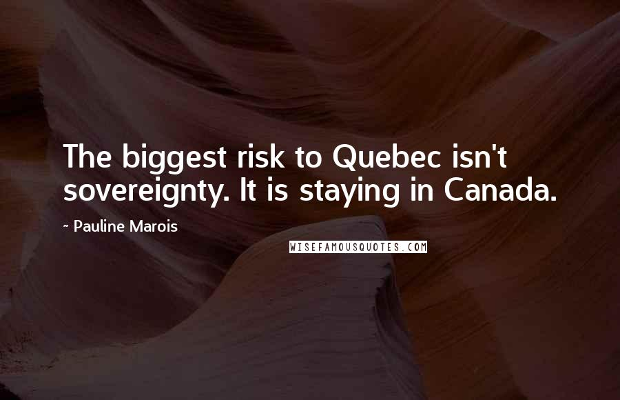 Pauline Marois quotes: The biggest risk to Quebec isn't sovereignty. It is staying in Canada.