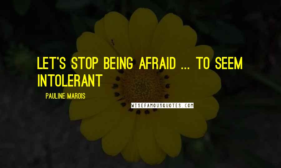 Pauline Marois quotes: Let's stop being afraid ... to seem intolerant