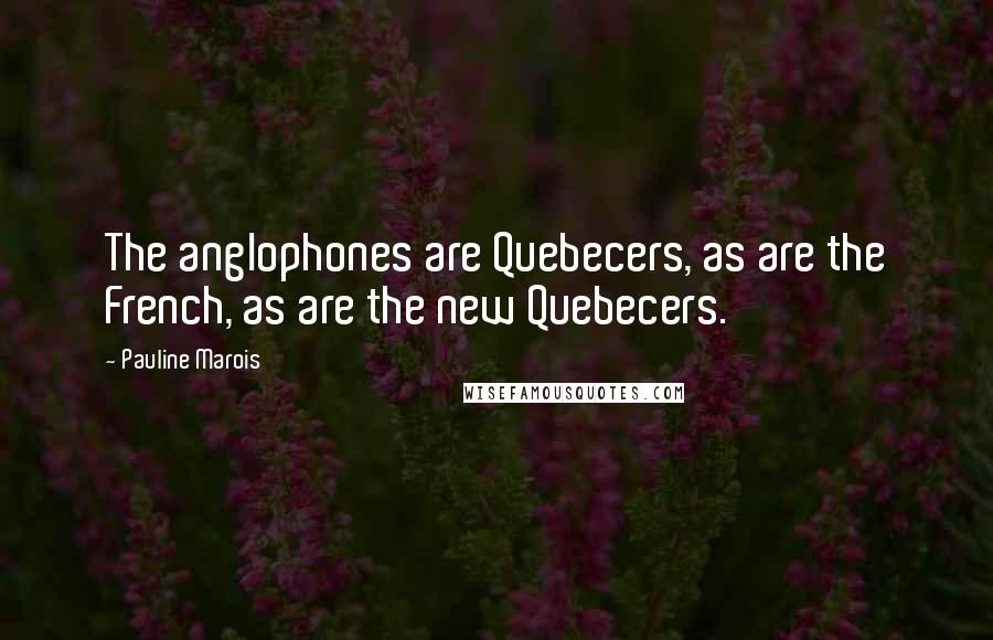 Pauline Marois quotes: The anglophones are Quebecers, as are the French, as are the new Quebecers.