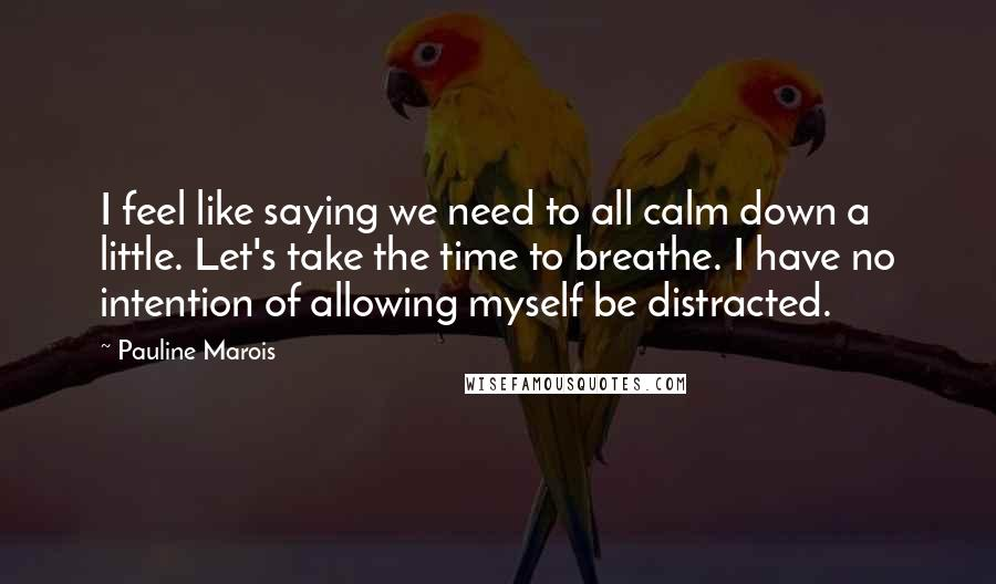 Pauline Marois quotes: I feel like saying we need to all calm down a little. Let's take the time to breathe. I have no intention of allowing myself be distracted.