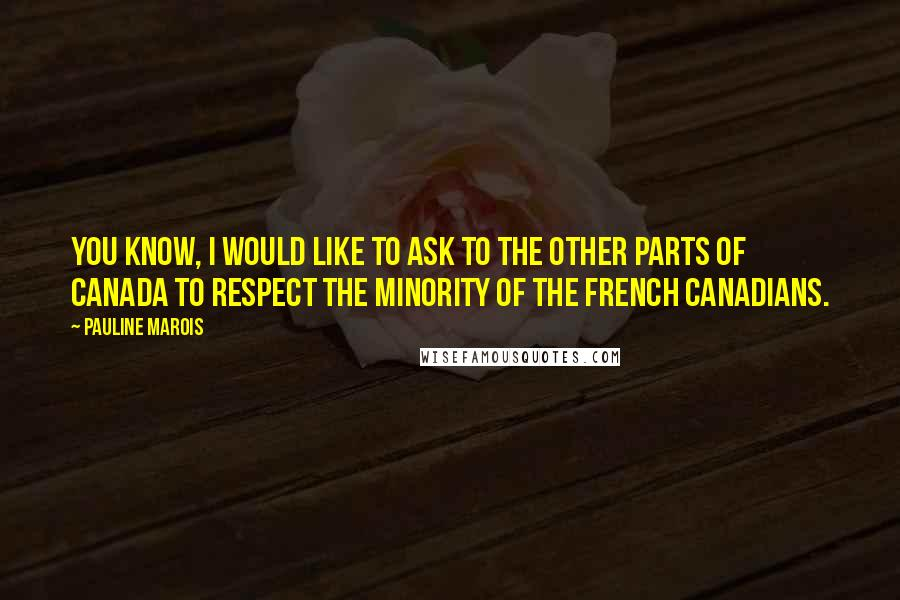 Pauline Marois quotes: You know, I would like to ask to the other parts of Canada to respect the minority of the French Canadians.