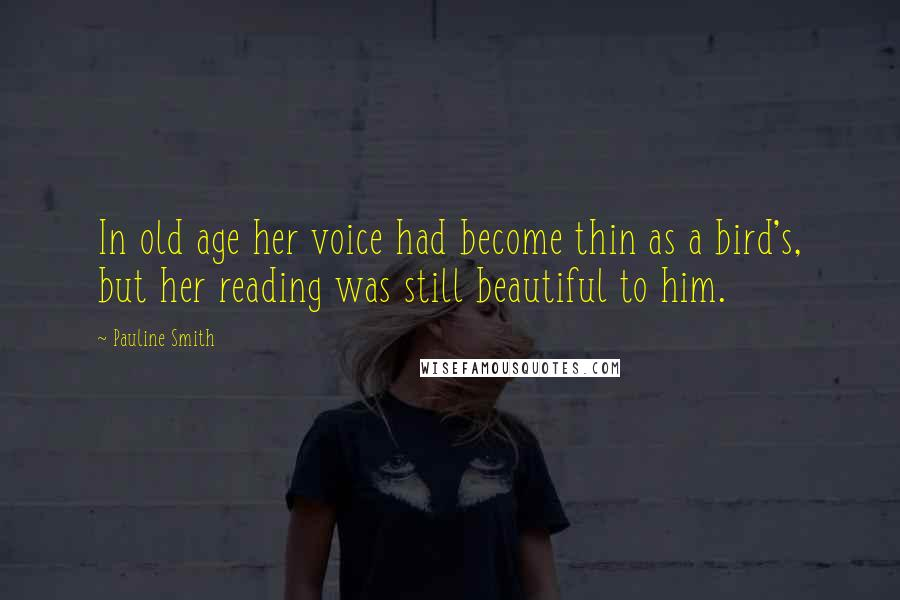 Pauline Smith quotes: In old age her voice had become thin as a bird's, but her reading was still beautiful to him.